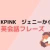 BLACKPINK ジェニーから学ぶ英会話フレーズ!【英語学習】