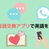 【オススメ】言語交換アプリを使った英語勉強法【完全無料】