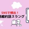 【トレンド】SNSで頻出の縮約形英語スラングまとめ【英語学習】