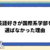【大学入試】英語好き・海外好きが外国語・国際系学部を選ばなかった理由!【学部選択