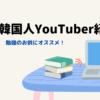 【モチベーション】勉強のお供にオススメな韓国人勉強系YouTuber紹介