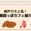 【インスタ映え】神戸市内の韓国風カフェ紹介【オシャレ】